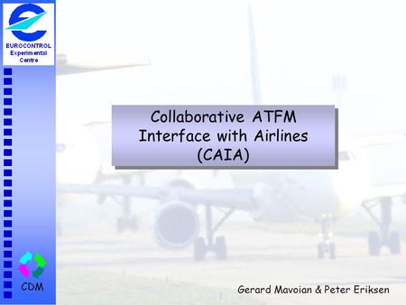 CDM Collaborative ATFM Interface with Airlines (CAIA) Gerard Mavoian & Peter Eriksen.