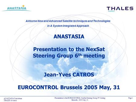 ANASTASIA Consortium THALES Avionics Presentation to the EUROCONTROL NextSat Steering Group 6 th Meeting Brussels, 2005 May, 31 Airborne New and Advanced.