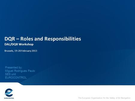 The European Organisation for the Safety of Air Navigation DQR – Roles and Responsibilities DAL/DQR Workshop Brussels, 19-20 February 2013 Presented by: