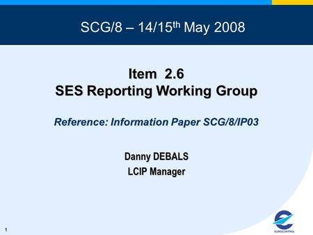 1 Item 2.6 SES Reporting Working Group Reference: Information Paper SCG/8/IP03 Danny DEBALS LCIP Manager SCG/8 – 14/15 th May 2008.
