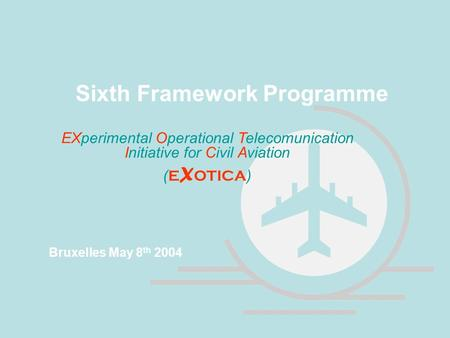 EXperimental Operational Telecomunication Initiative for Civil Aviation ( E X OTICA ) Sixth Framework Programme Bruxelles May 8 th 2004.