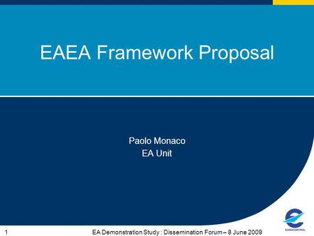 EA Demonstration Study : Dissemination Forum – 8 June 20091 EAEA Framework Proposal Paolo Monaco EA Unit.