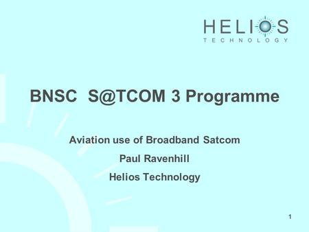 1 BNSC 3 Programme Aviation use of Broadband Satcom Paul Ravenhill Helios Technology.