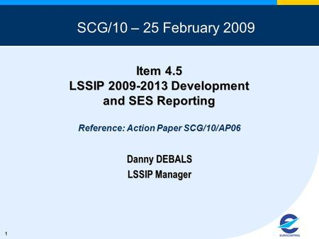 1 Item 4.5 LSSIP 2009-2013 Development and SES Reporting Reference: Action Paper SCG/10/AP06 Danny DEBALS LSSIP Manager SCG/10 – 25 February 2009.