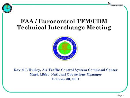 Page 1 FAA / Eurocontrol TFM/CDM Technical Interchange Meeting David J. Hurley, Air Traffic Control System Command Center Mark Libby, National Operations.