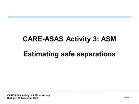 Page 1 CARE/ASAS Activity 3: ASM workshop Brétigny, 19 December 2001 CARE-ASAS Activity 3: ASM Estimating safe separations.