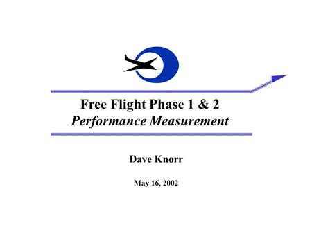 Free Flight Phase 1 & 2 Performance Measurement Dave Knorr May 16, 2002.