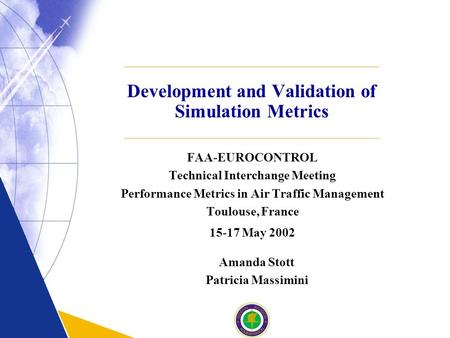 Development and Validation of Simulation Metrics FAA-EUROCONTROL Technical Interchange Meeting Performance Metrics in Air Traffic Management Toulouse,