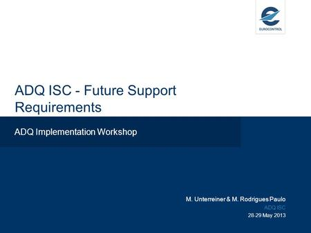 ADQ ISC - Future Support Requirements ADQ Implementation Workshop M. Unterreiner & M. Rodrigues Paulo ADQ ISC 28-29 May 2013.