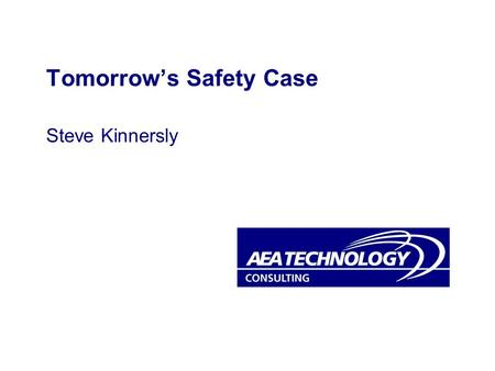 Tomorrows Safety Case Steve Kinnersly. Slide serial no 2 © 2001 AEA Technology plc Todays Safety Case? A reasoned argument that a system is or will be.
