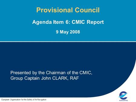 1 Presented by the Chairman of the CMIC, Group Captain John CLARK, RAF European Organisation for the Safety of Air Navigation Provisional Council Agenda.