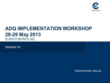 ADQ IMPLEMENTATION WORKSHOP 28-29 May 2013 EUROCONTROL HQ Session 1a EUROCONTROL, SES unit.