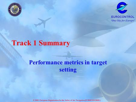 One Sky for Europe EUROCONTROL © 2002 European Organisation for the Safety of Air Navigation (EUROCONTROL) Track 1 Summary Performance metrics in target.