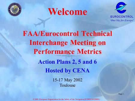 One Sky for Europe EUROCONTROL © 2002 European Organisation for the Safety of Air Navigation (EUROCONTROL) Page 1 FAA/Eurocontrol Technical Interchange.