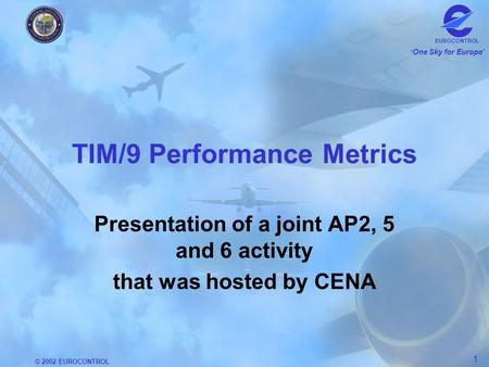 © 2002 EUROCONTROL 1 One Sky for Europe EUROCONTROL TIM/9 Performance Metrics Presentation of a joint AP2, 5 and 6 activity that was hosted by CENA.