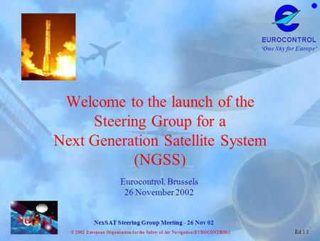 Welcome to the launch of the Steering Group for a Next Generation Satellite System (NGSS) Eurocontrol, Brussels 26 November 2002.