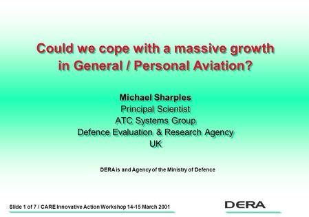 Slide 1 of 7 / CARE Innovative Action Workshop 14-15 March 2001 Could we cope with a massive growth in General / Personal Aviation? Michael Sharples Principal.