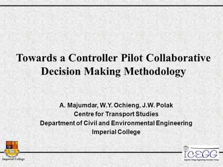 Imperial College 1 Towards a Controller Pilot Collaborative Decision Making Methodology A. Majumdar, W.Y. Ochieng, J.W. Polak Centre for Transport Studies.