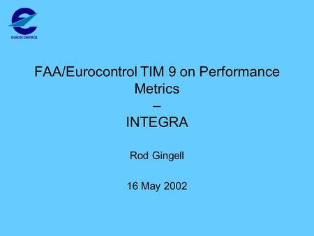 FAA/Eurocontrol TIM 9 on Performance Metrics – INTEGRA Rod Gingell 16 May 2002.