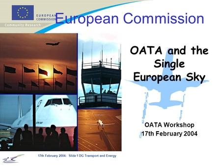 17th February 2004: Slide 1 DG Transport and Energy OATA Workshop 17th February 2004 European Commission OATA and the Single European Sky.