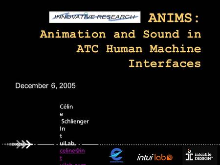 CARE-INO ANIMS: Animation and Sound in ATC Human Machine Interfaces December 6, 2005 Célin e Schlienger In t uiLab, t uilab.com t uilab.com.