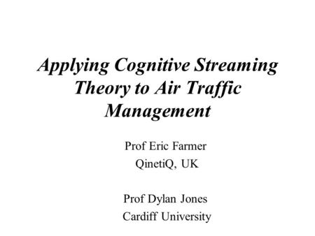 Applying Cognitive Streaming Theory to Air Traffic Management Prof Eric Farmer QinetiQ, UK Prof Dylan Jones Cardiff University.