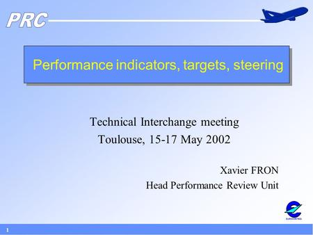 1 Performance indicators, targets, steering Technical Interchange meeting Toulouse, 15-17 May 2002 Xavier FRON Head Performance Review Unit.
