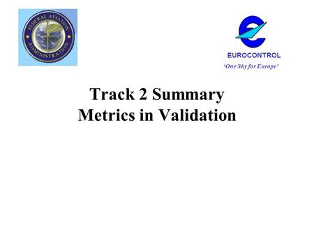 Track 2 Summary Metrics in Validation One Sky for Europe EUROCONTROL.