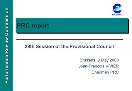 Performance Review Commission PRC report 29th Session of the Provisional Council Brussels, 9 May 2008 Jean-François VIVIER Chairman PRC.