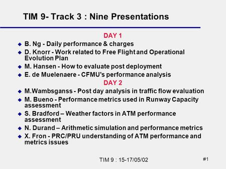 #1 TIM 9 : 15-17/05/02 DAY 1 B. Ng - Daily performance & charges D. Knorr - Work related to Free Flight and Operational Evolution Plan M. Hansen - How.