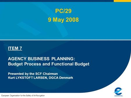 European Organisation for the Safety of Air Navigation ITEM 7 AGENCY BUSINESS PLANNING: Budget Process and Functional Budget Presented by the SCF Chairman.
