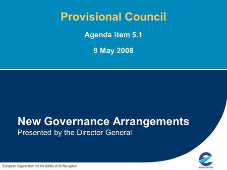 1 New Governance Arrangements Presented by the Director General European Organisation for the Safety of Air Navigation Provisional Council Agenda item.