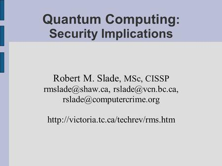 Quantum Computing : Security Implications Robert M. Slade, MSc, CISSP