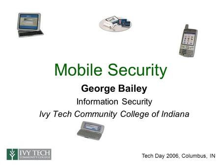 Mobile Security George Bailey Information Security Ivy Tech Community College of Indiana Tech Day 2006, Columbus, IN.
