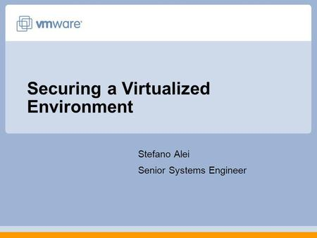Securing a Virtualized Environment Stefano Alei Senior Systems Engineer.