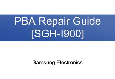 Samsung Electronics PBA Repair Guide [SGH-I900]. 2/37 Contents 1. PBA Diagram 2. Trouble Shooting 2-1. No Power 2-2. Lockup / Reset 2-3. SIM Card Failed.