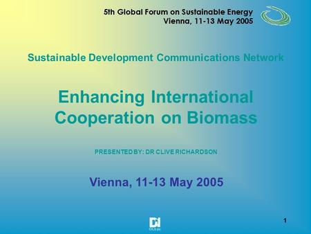1 5th Global Forum on Sustainable Energy Vienna, 11-13 May 2005 1 Sustainable Development Communications Network Enhancing International Cooperation on.