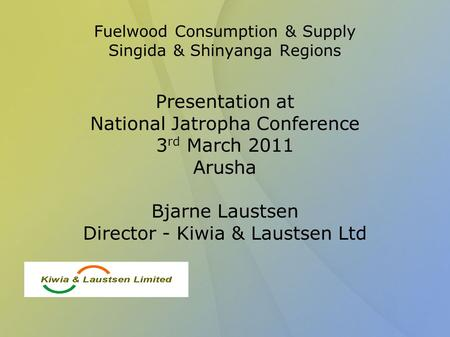 Fuelwood Consumption & Supply Singida & Shinyanga Regions Presentation at National Jatropha Conference 3 rd March 2011 Arusha Bjarne Laustsen Director.