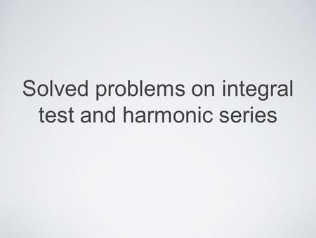 Solved problems on integral test and harmonic series.