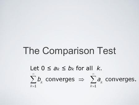 The Comparison Test Let 0 a k b k for all k.. Mika Seppälä The Comparison Test Comparison Theorem A Assume that 0 a k b k for all k. If the series converges,