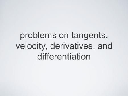 Problems on tangents, velocity, derivatives, and differentiation.
