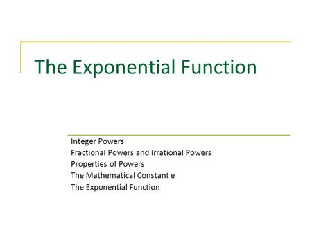 The Exponential Function Integer Powers Fractional Powers and Irrational Powers Properties of Powers The Mathematical Constant e The Exponential Function.