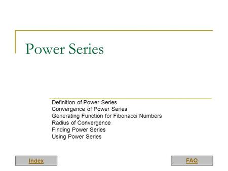 Index FAQ Power Series Definition of Power Series Convergence of Power Series Generating Function for Fibonacci Numbers Radius of Convergence Finding Power.