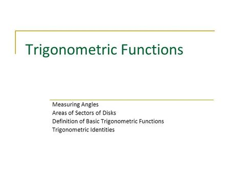 Trigonometric Functions Measuring Angles Areas of Sectors of Disks Definition of Basic Trigonometric Functions Trigonometric Identities.