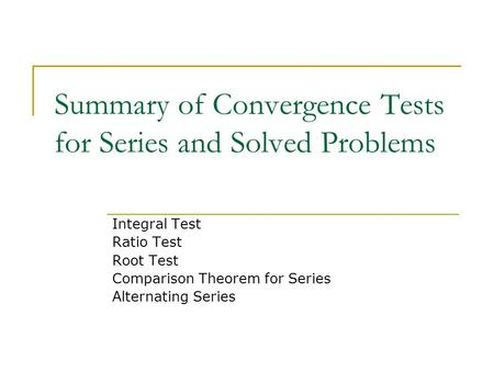 Summary of Convergence Tests for Series and Solved Problems Integral Test Ratio Test Root Test Comparison Theorem for Series Alternating Series.
