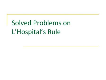Solved Problems on LHospitals Rule. Problems Solved Problems on Differentiation/Applications of Differentiation/LHospitals Rule by M. Seppälä 1 1 2 2.