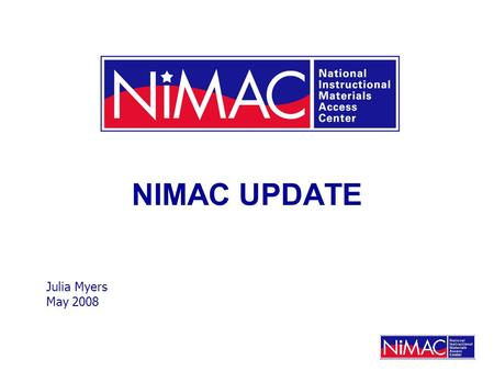 NIMAC UPDATE Julia Myers May 2008. What Is the NIMAC? NIMAC is a central repository for NIMAS file sets. NIMAS file sets are source files that can be.