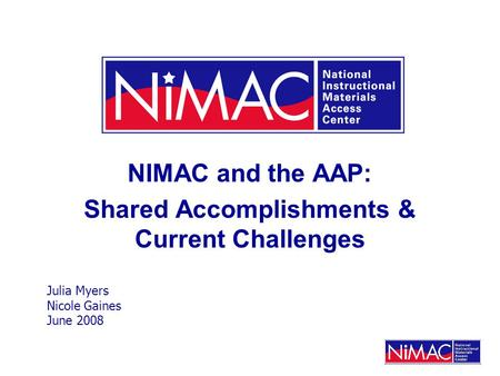 NIMAC and the AAP: Shared Accomplishments & Current Challenges Julia Myers Nicole Gaines June 2008.
