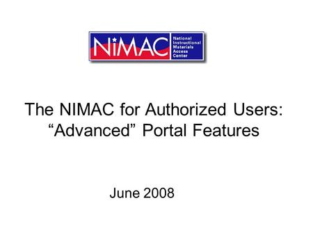 The NIMAC for Authorized Users: Advanced Portal Features June 2008.