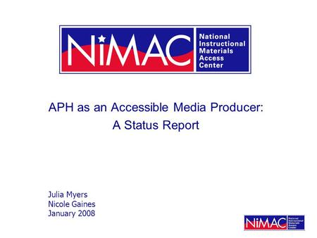 APH as an Accessible Media Producer: A Status Report Julia Myers Nicole Gaines January 2008.